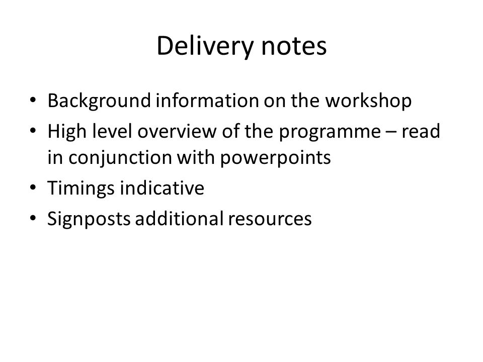 Delivery notes Background information on the workshop High level overview of the programme – read in conjunction with powerpoints Timings indicative Signposts additional resources