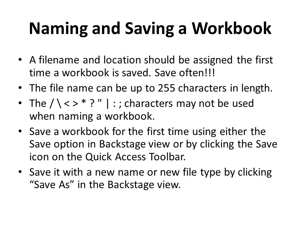 Naming and Saving a Workbook A filename and location should be assigned the first time a workbook is saved. Save often!!! The file name can be up to 2