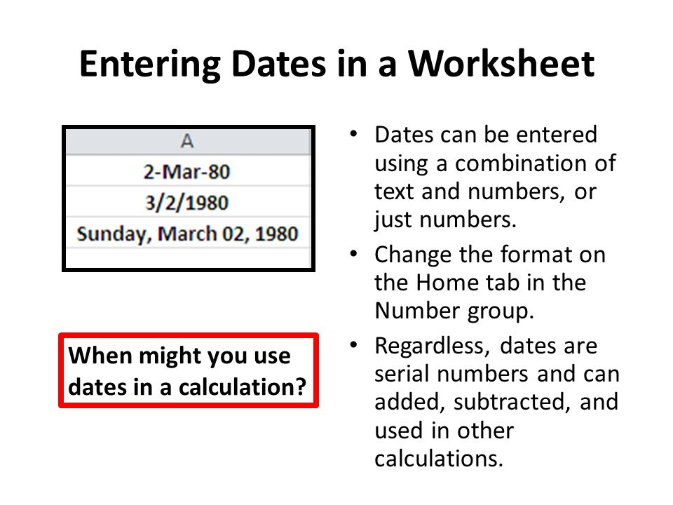 Entering Dates in a Worksheet Dates can be entered using a combination of text and numbers, or just numbers. Change the format on the Home tab in the