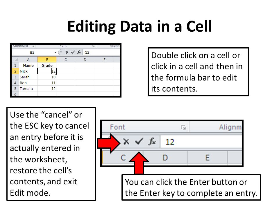 Editing Data in a Cell Double click on a cell or click in a cell and then in the formula bar to edit its contents. You can click the Enter button or t