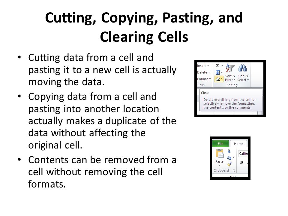 Cutting, Copying, Pasting, and Clearing Cells Cutting data from a cell and pasting it to a new cell is actually moving the data. Copying data from a c