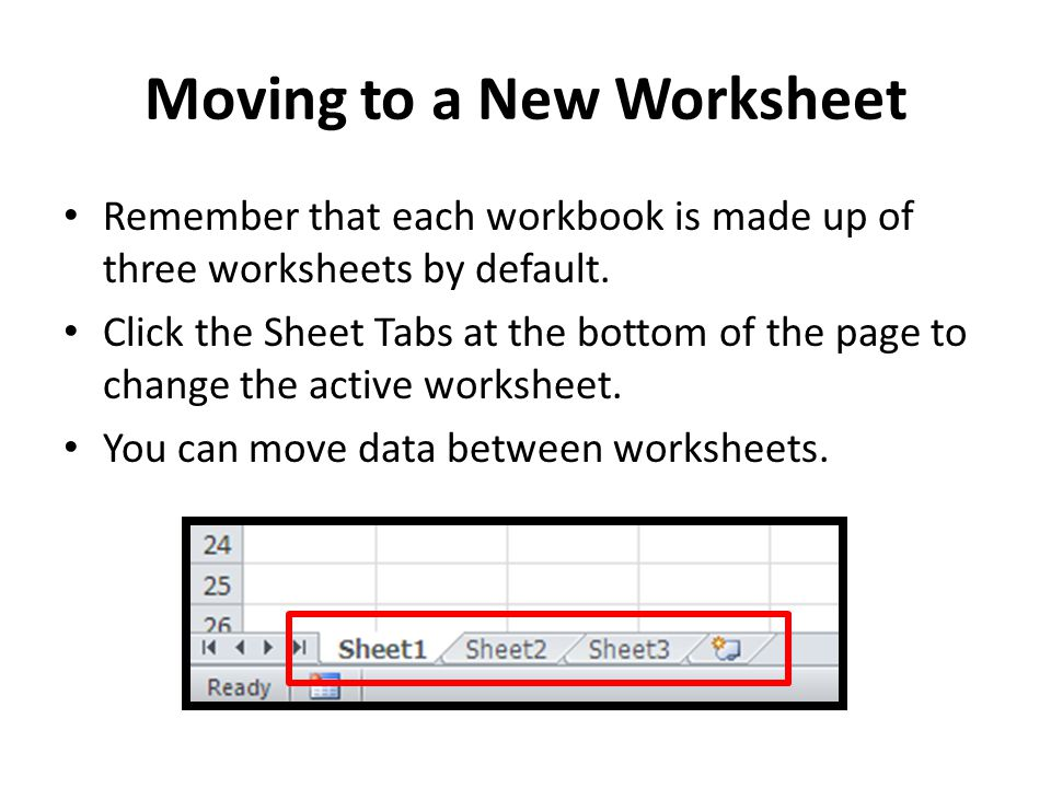 Moving to a New Worksheet Remember that each workbook is made up of three worksheets by default. Click the Sheet Tabs at the bottom of the page to cha