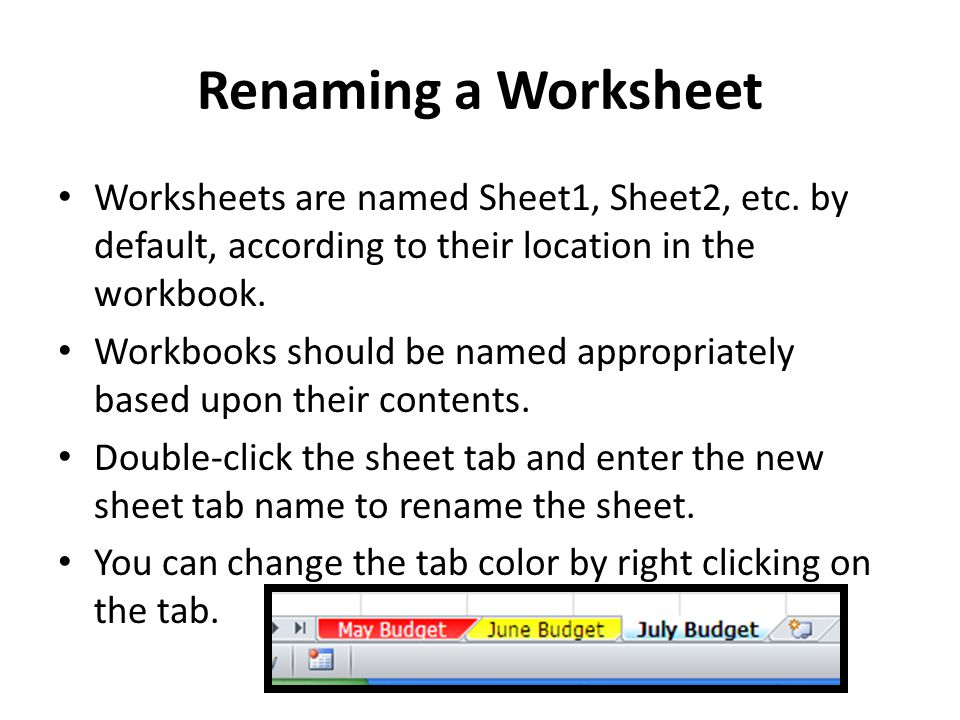Renaming a Worksheet Worksheets are named Sheet1, Sheet2, etc. by default, according to their location in the workbook. Workbooks should be named appr