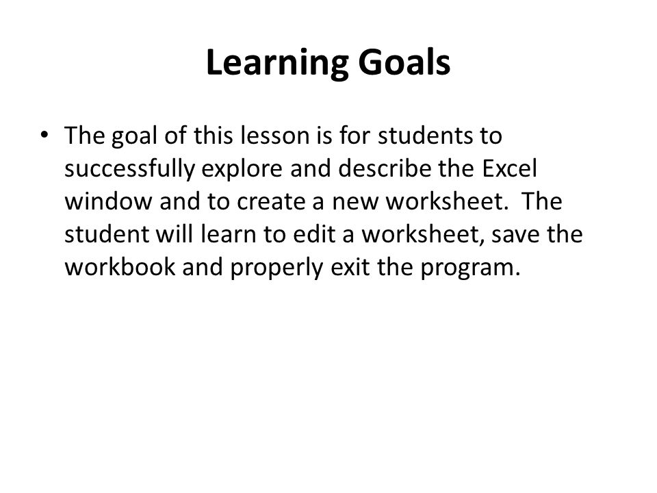 Learning Goals The goal of this lesson is for students to successfully explore and describe the Excel window and to create a new worksheet. The studen