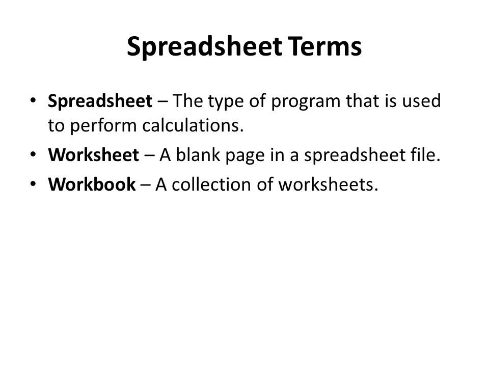 Spreadsheet Terms Spreadsheet – The type of program that is used to perform calculations. Worksheet – A blank page in a spreadsheet file. Workbook – A