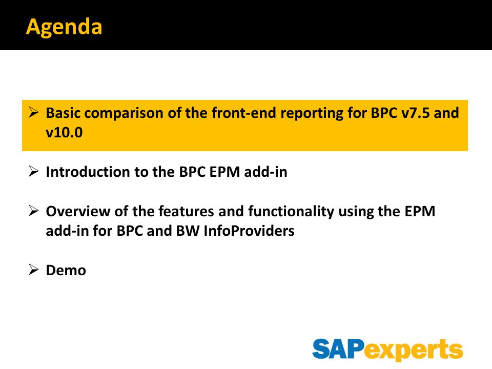  Basic Comparison of the Frontend Reporting for BPC v7.5 and v10.0  Introduction to the BPC EPM add-in  Overview of the features and functionality using the EPM add-in for BPC and BW infoproviders  Demo Agenda