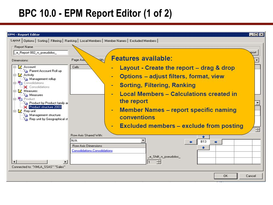 BPC 10.0 - EPM Report Editor (2 of 2) Acts as a graphic user-interface for:  Defining an initial report  Editing an existing one Can be used to define report position:  Moving a report in a sheet  Inserting separation between headers and data  Moving each page header dimension individually Can be used at any time on a valid report to:  Re-arrange the layout or change the members in each section of the report  Move (pivot) one or more dimensions between the page headers, row axis, and column axis  Reorder the nesting of dimensions within an axis  Change the selection or order of members of one or more dimensions in the report