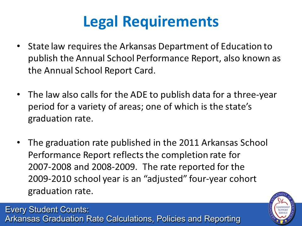 Legal Requirements State law requires the Arkansas Department of Education to publish the Annual School Performance Report, also known as the Annual School Report Card.