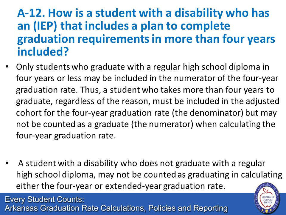 A-12. How is a student with a disability who has an (IEP) that includes a plan to complete graduation requirements in more than four years included? O