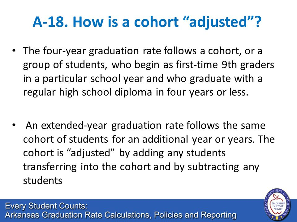 "A-18. How is a cohort ""adjusted""? The four-year graduation rate follows a cohort, or a group of students, who begin as first-time 9th graders in a par"