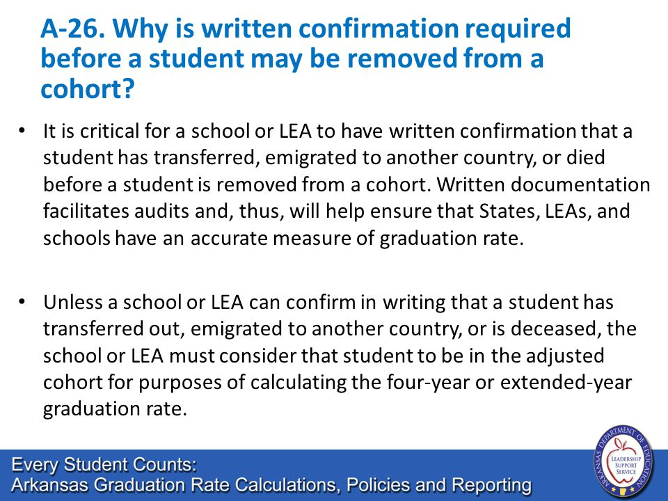 A-26. Why is written confirmation required before a student may be removed from a cohort? It is critical for a school or LEA to have written confirmat