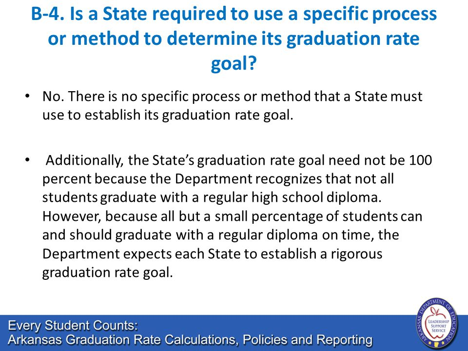 B-4. Is a State required to use a specific process or method to determine its graduation rate goal? No. There is no specific process or method that a