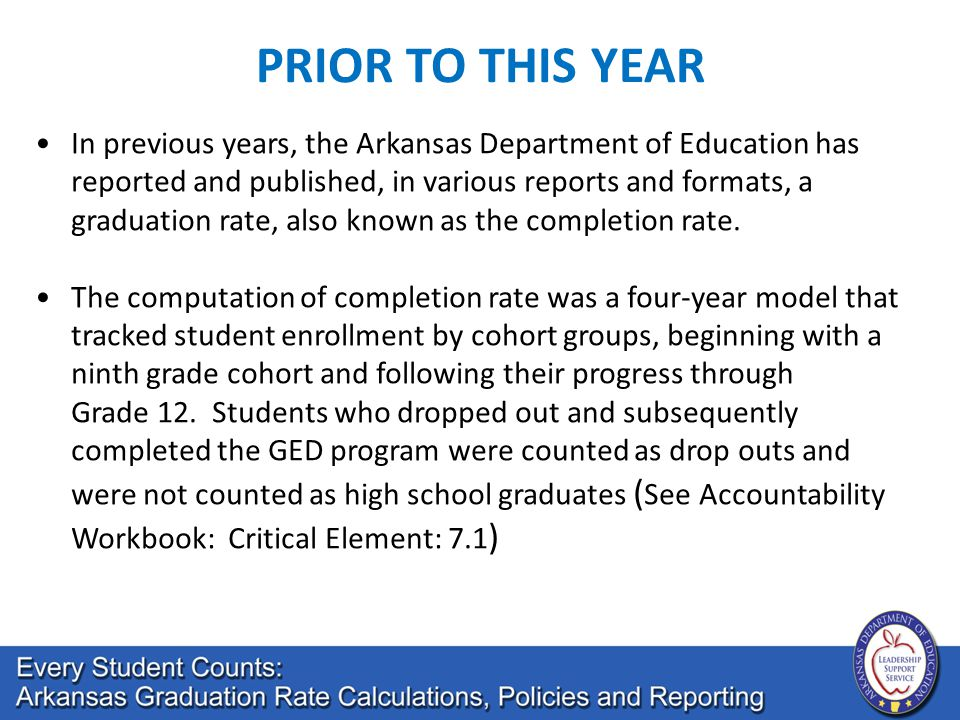 In previous years, the Arkansas Department of Education has reported and published, in various reports and formats, a graduation rate, also known as the completion rate.