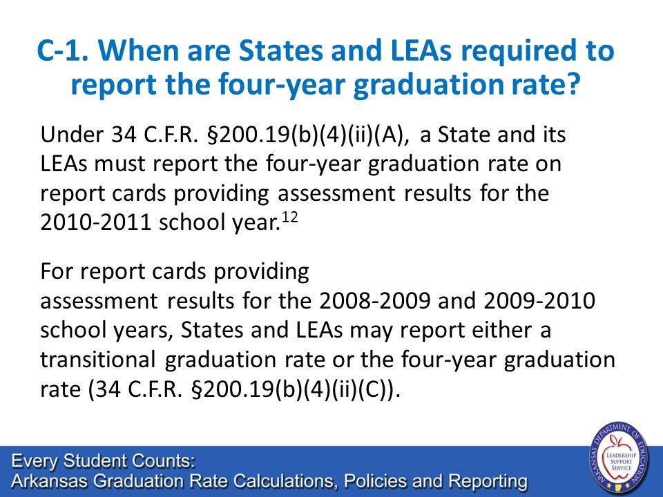 C-1. When are States and LEAs required to report the four-year graduation rate? Under 34 C.F.R. §200.19(b)(4)(ii)(A), a State and its LEAs must report