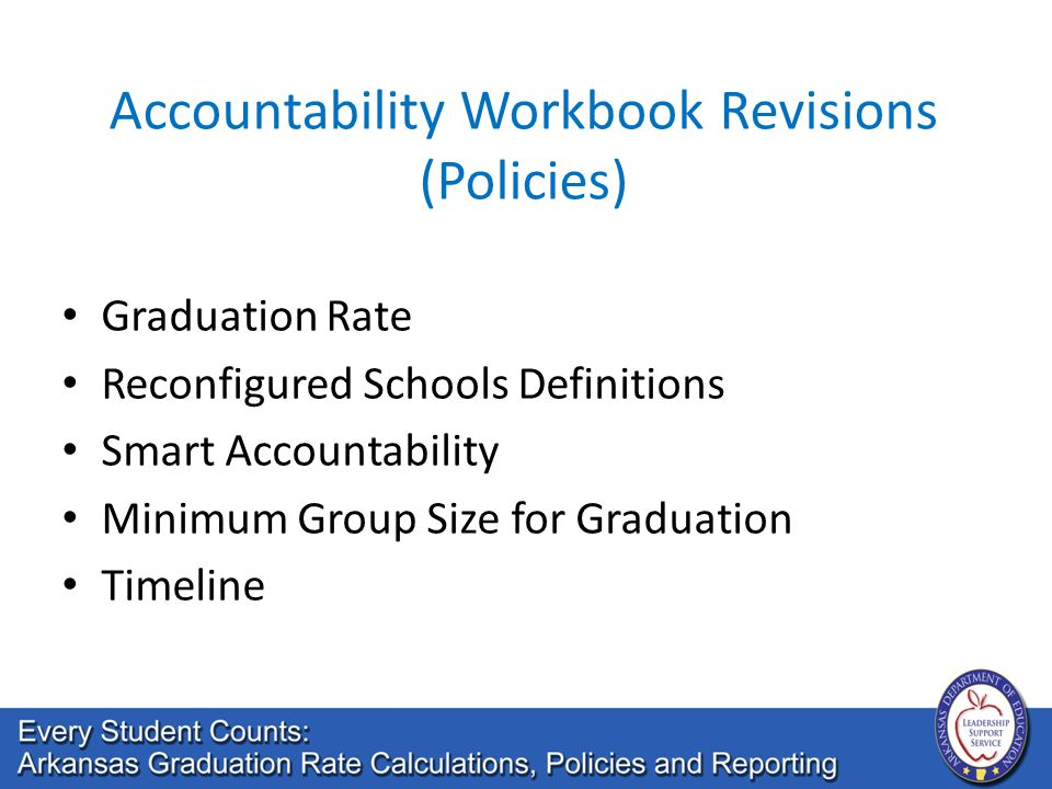 Accountability Workbook Revisions (Policies) Graduation Rate Reconfigured Schools Definitions Smart Accountability Minimum Group Size for Graduation Timeline