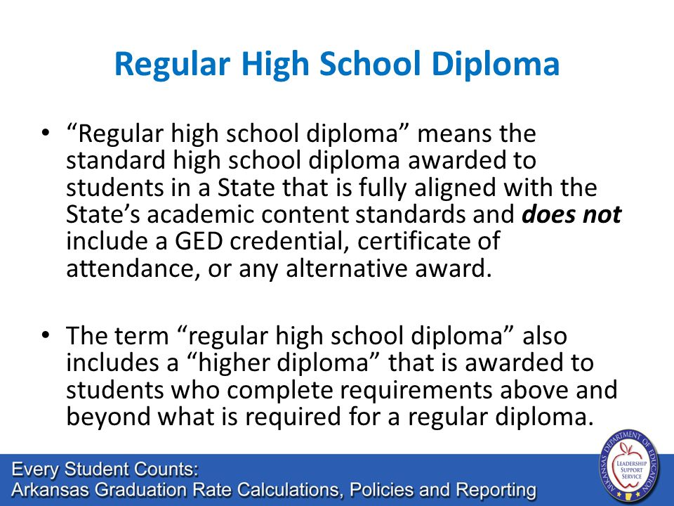 Regular High School Diploma Regular high school diploma means the standard high school diploma awarded to students in a State that is fully aligned with the State's academic content standards and does not include a GED credential, certificate of attendance, or any alternative award.