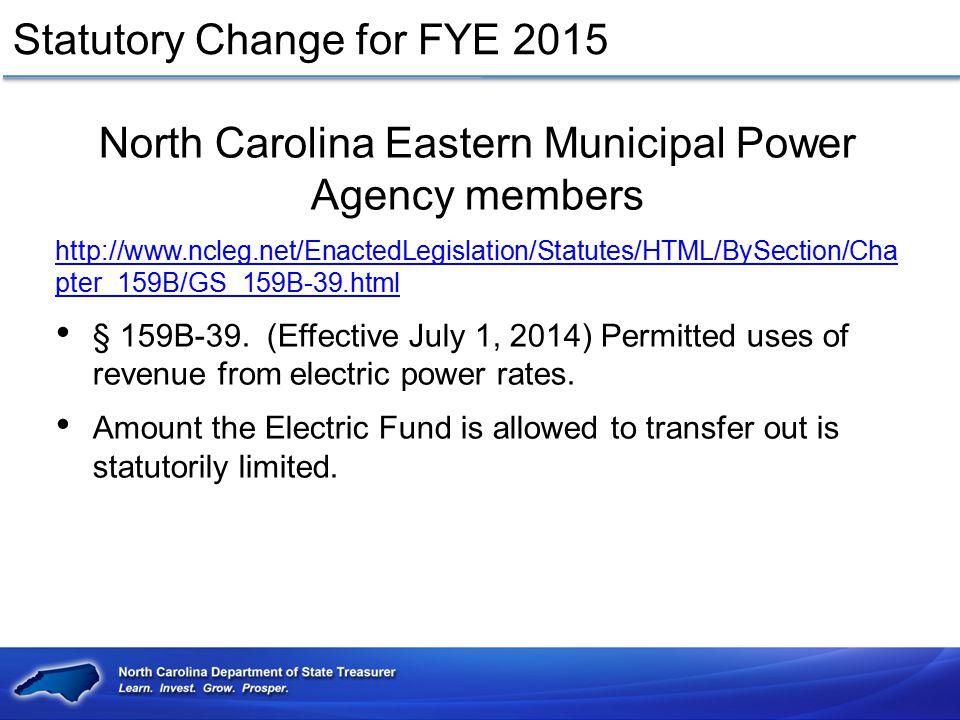 Statutory Change for FYE 2015 North Carolina Eastern Municipal Power Agency members http://www.ncleg.net/EnactedLegislation/Statutes/HTML/BySection/Ch