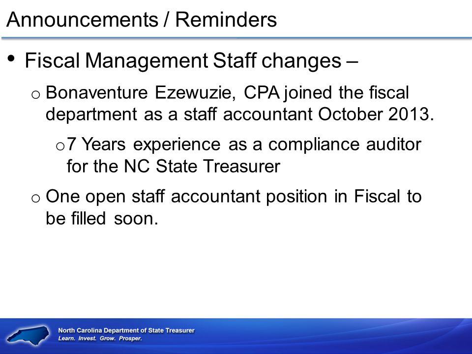 How to contact us Website www.nctreasurer.comwww.nctreasurer.com Phone o 919-807-2381 (voice) o 919-807-2398 (fax) Email o Becky Dzingeleski becky.dzingeleski@nctreasurer.com becky.dzingeleski@nctreasurer.com o 919-807-2396 - Cash & investment and form questions o Tashara Ware tashara.ware@nctreasurer.com tashara.ware@nctreasurer.com o 919-807-2381 - Has my report been received questions o Sara Shippee sara.shippee@nctreasurer.com sara.shippee@nctreasurer.com o 919-807-2356 - All other questions