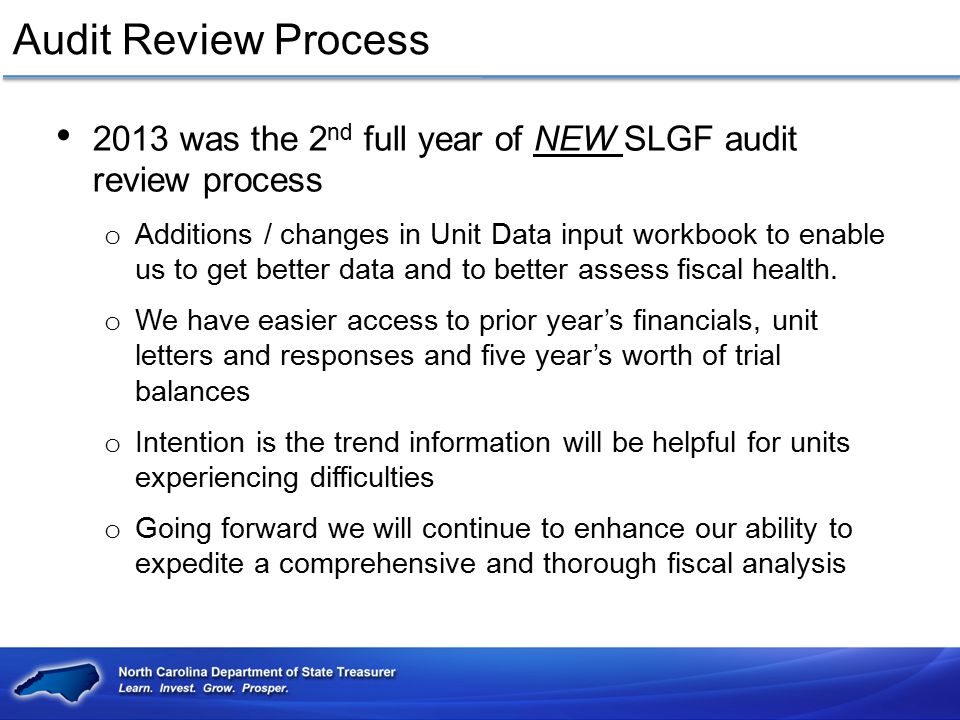 Audit Review Process 2013 was the 2 nd full year of NEW SLGF audit review process o Additions / changes in Unit Data input workbook to enable us to ge