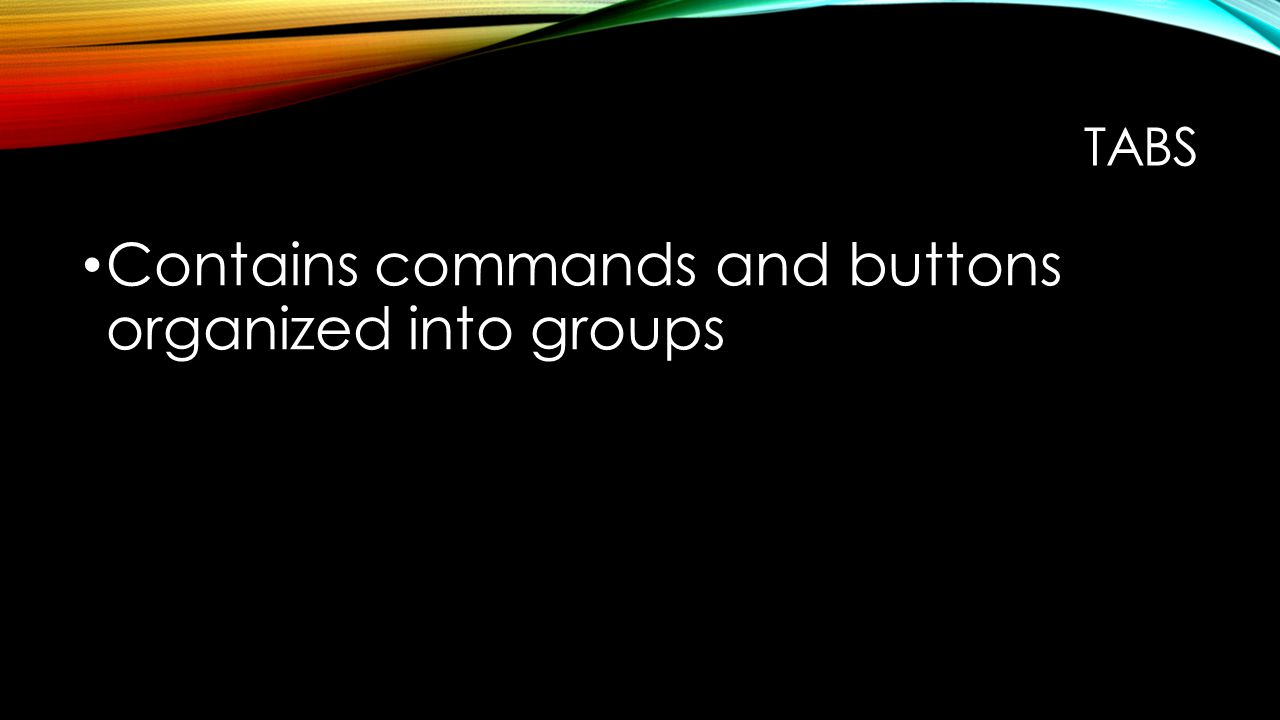 TABS Contains commands and buttons organized into groups
