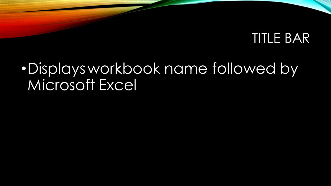 TITLE BAR Displays workbook name followed by Microsoft Excel