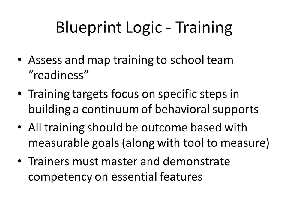 Blueprint Logic - Training Assess and map training to school team readiness Training targets focus on specific steps in building a continuum of behavioral supports All training should be outcome based with measurable goals (along with tool to measure) Trainers must master and demonstrate competency on essential features