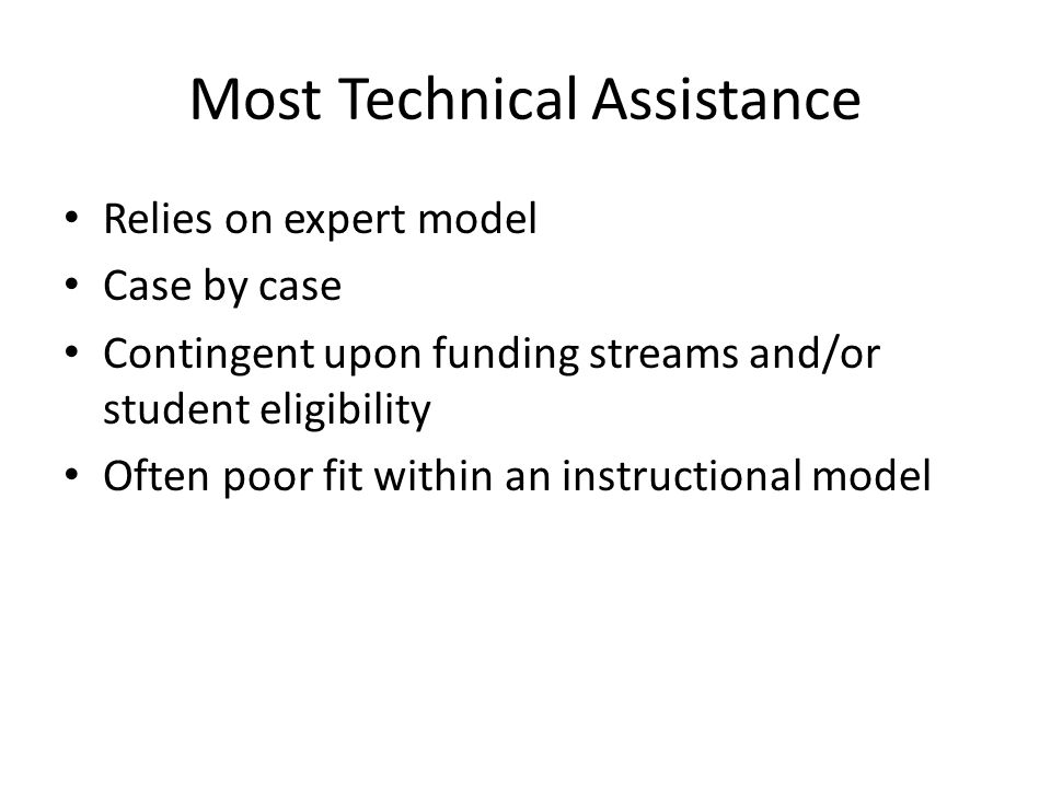 Most Technical Assistance Relies on expert model Case by case Contingent upon funding streams and/or student eligibility Often poor fit within an instructional model