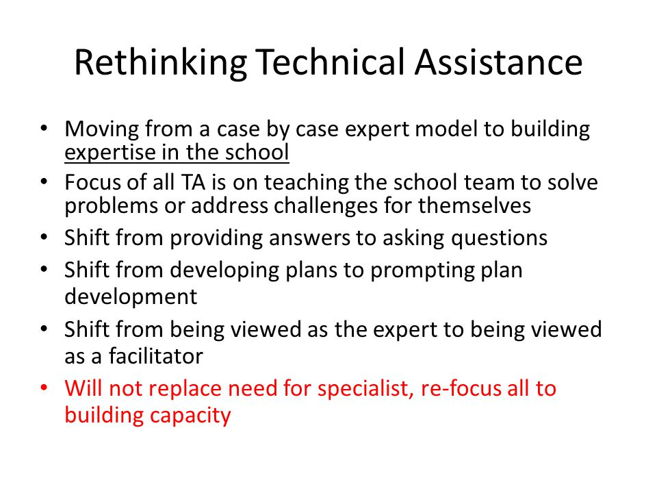 Rethinking Technical Assistance Moving from a case by case expert model to building expertise in the school Focus of all TA is on teaching the school team to solve problems or address challenges for themselves Shift from providing answers to asking questions Shift from developing plans to prompting plan development Shift from being viewed as the expert to being viewed as a facilitator Will not replace need for specialist, re-focus all to building capacity