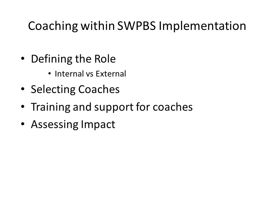 Coaching within SWPBS Implementation Defining the Role Internal vs External Selecting Coaches Training and support for coaches Assessing Impact