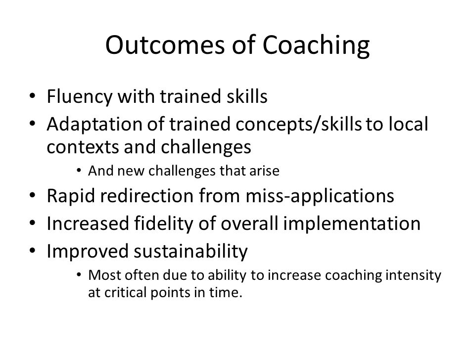 Outcomes of Coaching Fluency with trained skills Adaptation of trained concepts/skills to local contexts and challenges And new challenges that arise Rapid redirection from miss-applications Increased fidelity of overall implementation Improved sustainability Most often due to ability to increase coaching intensity at critical points in time.