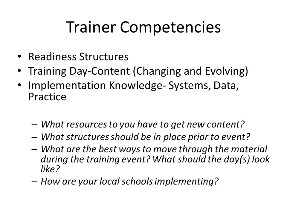Trainer Competencies Readiness Structures Training Day-Content (Changing and Evolving) Implementation Knowledge- Systems, Data, Practice – What resources to you have to get new content.
