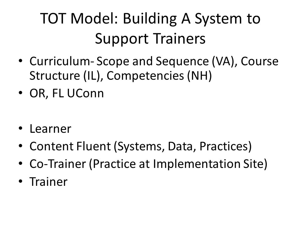 TOT Model: Building A System to Support Trainers Curriculum- Scope and Sequence (VA), Course Structure (IL), Competencies (NH) OR, FL UConn Learner Content Fluent (Systems, Data, Practices) Co-Trainer (Practice at Implementation Site) Trainer