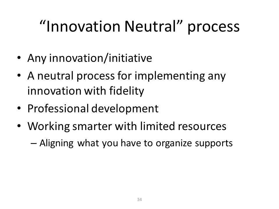 Innovation Neutral process Any innovation/initiative A neutral process for implementing any innovation with fidelity Professional development Working smarter with limited resources – Aligning what you have to organize supports 34