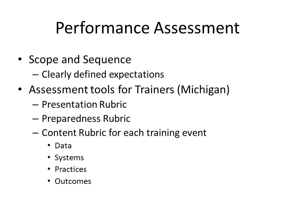 Performance Assessment Scope and Sequence – Clearly defined expectations Assessment tools for Trainers (Michigan) – Presentation Rubric – Preparedness Rubric – Content Rubric for each training event Data Systems Practices Outcomes