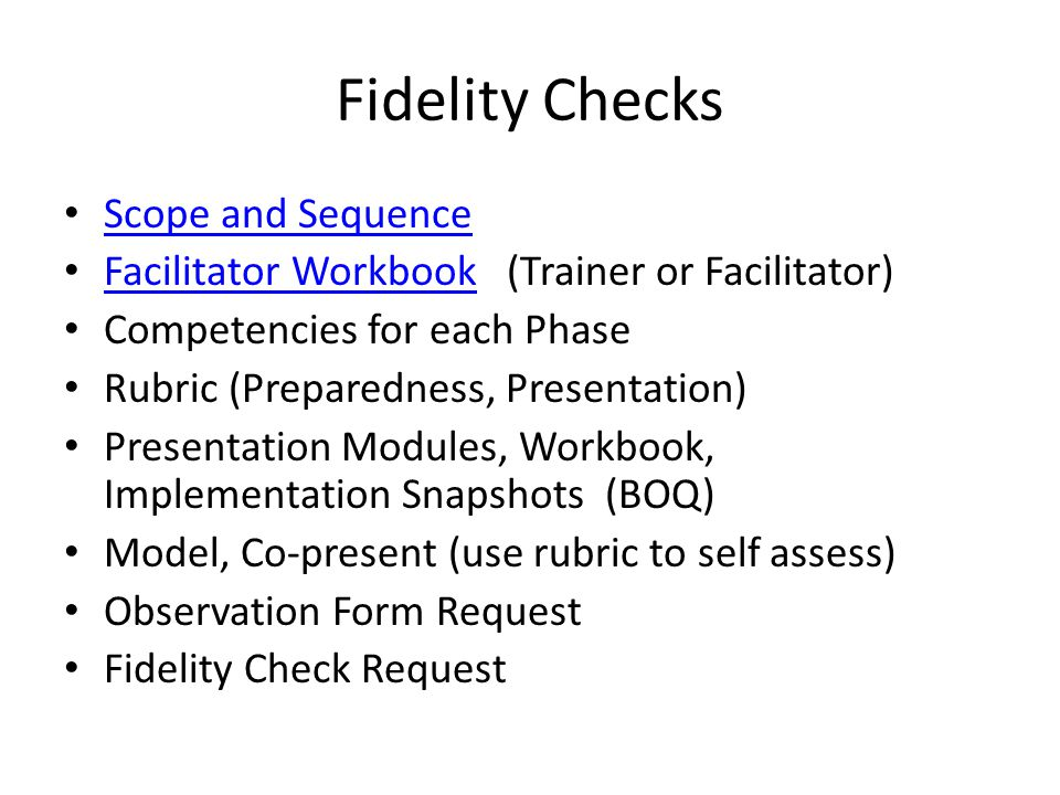 Fidelity Checks Scope and Sequence Facilitator Workbook (Trainer or Facilitator) Facilitator Workbook Competencies for each Phase Rubric (Preparedness, Presentation) Presentation Modules, Workbook, Implementation Snapshots (BOQ) Model, Co-present (use rubric to self assess) Observation Form Request Fidelity Check Request