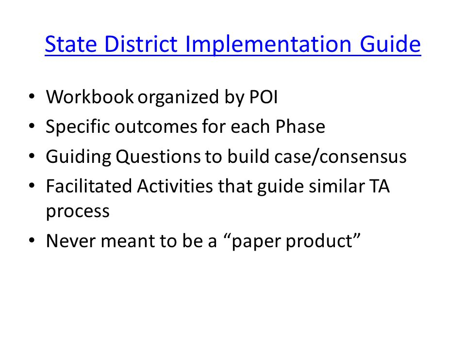State District Implementation Guide Workbook organized by POI Specific outcomes for each Phase Guiding Questions to build case/consensus Facilitated Activities that guide similar TA process Never meant to be a paper product