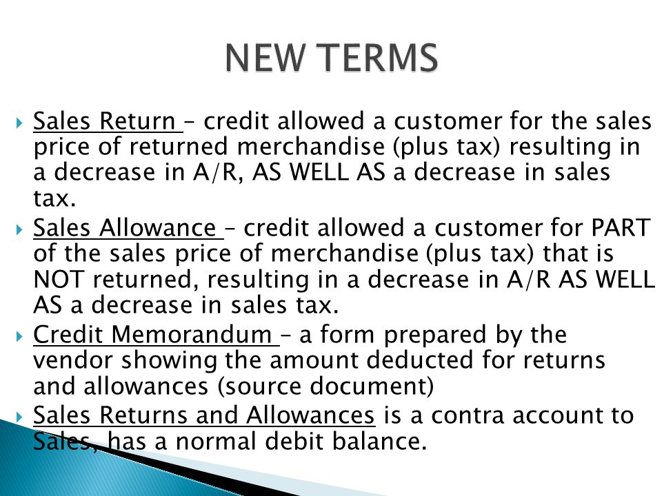  Sales Return – credit allowed a customer for the sales price of returned merchandise (plus tax) resulting in a decrease in A/R, AS WELL AS a decreas