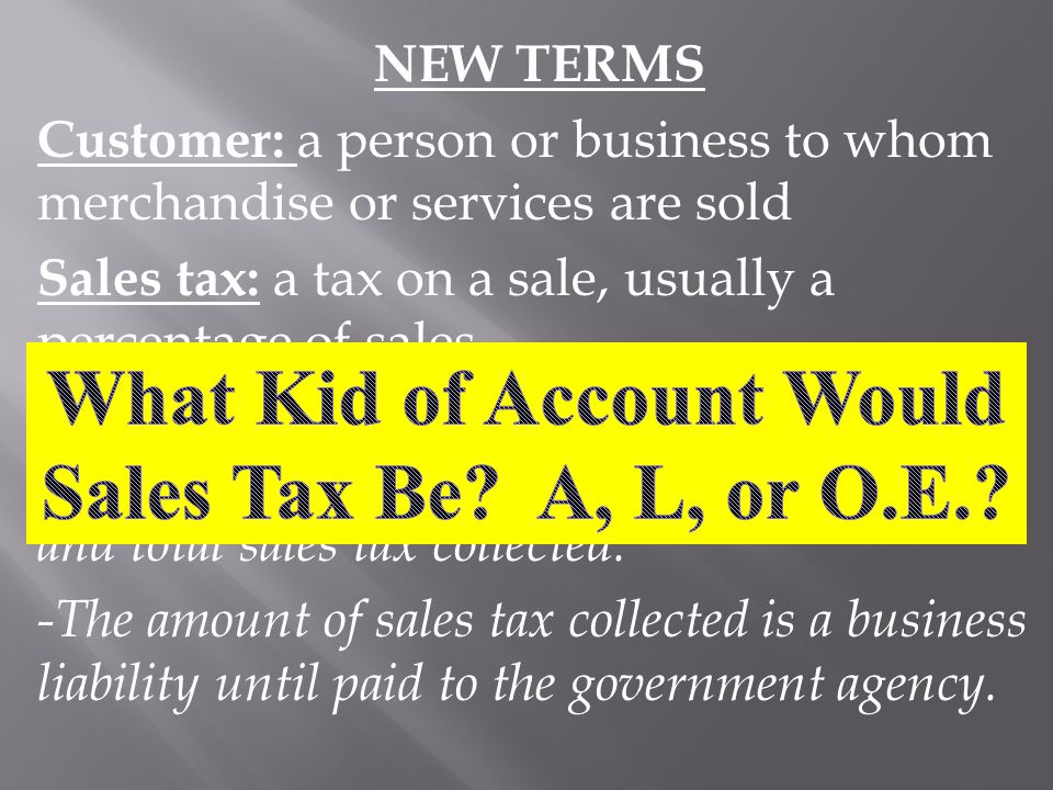 NEW TERMS Customer: a person or business to whom merchandise or services are sold Sales tax: a tax on a sale, usually a percentage of sales -Every bus