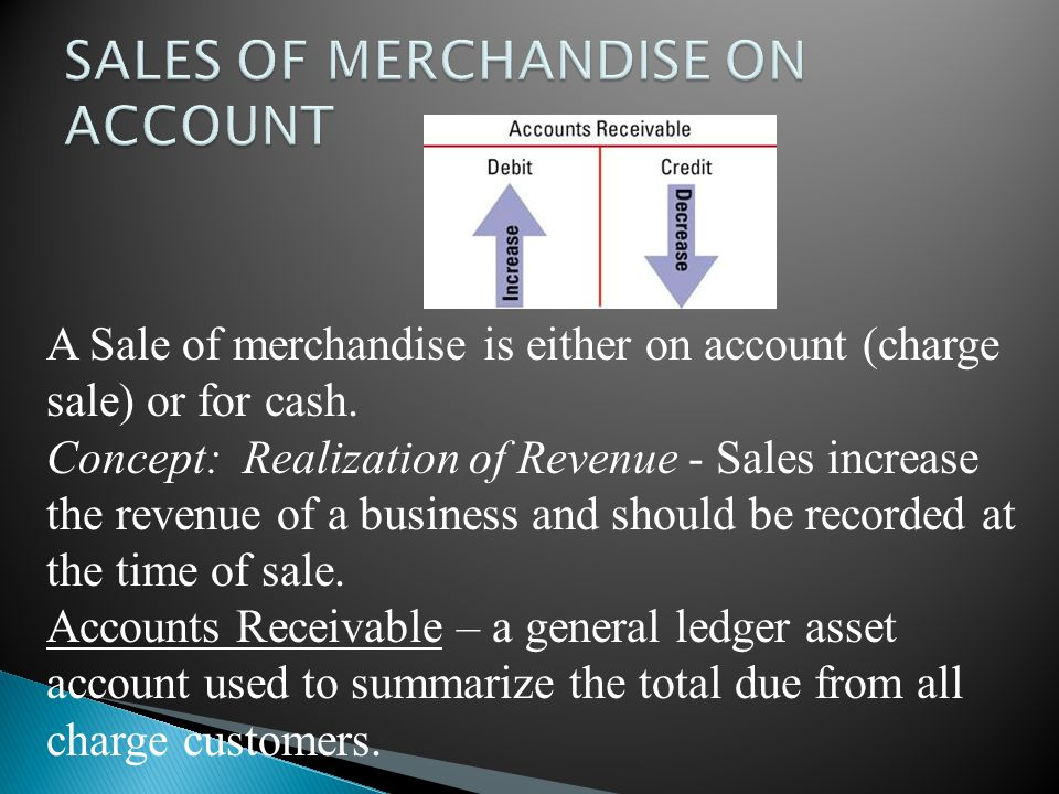 A Sale of merchandise is either on account (charge sale) or for cash. Concept: Realization of Revenue - Sales increase the revenue of a business and s
