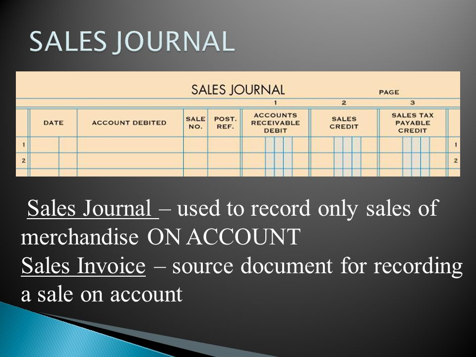 Sales Journal – used to record only sales of merchandise ON ACCOUNT Sales Invoice – source document for recording a sale on account