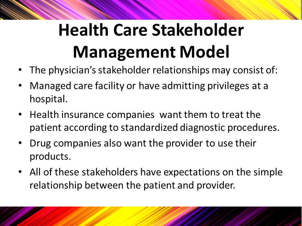 Health Care Stakeholder Management Model The physician's stakeholder relationships may consist of: Managed care facility or have admitting privileges