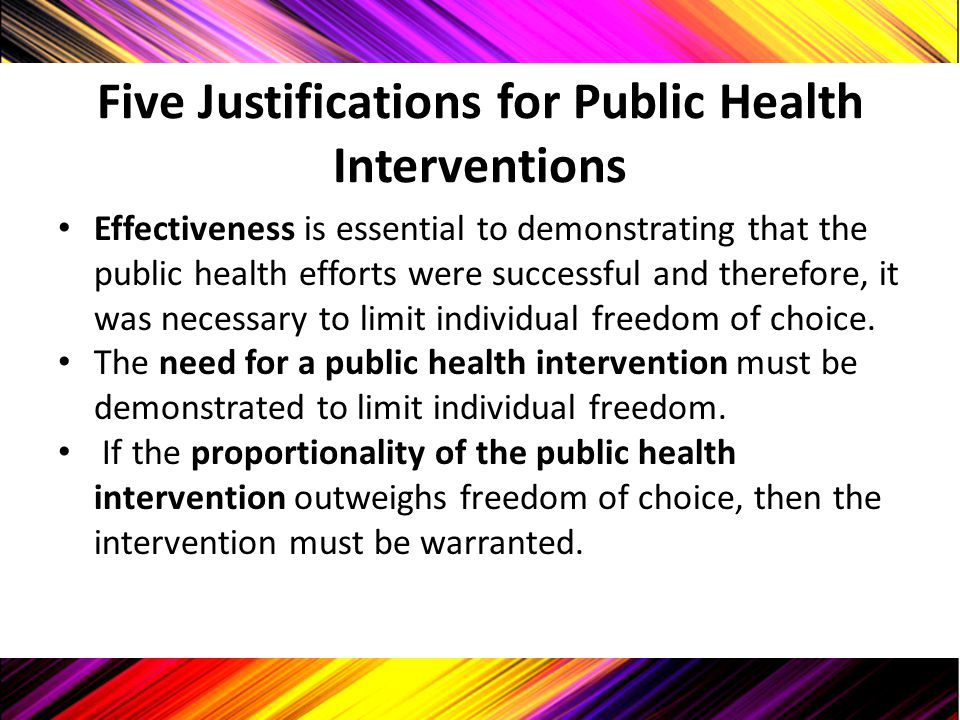 Five Justifications for Public Health Interventions Effectiveness is essential to demonstrating that the public health efforts were successful and the