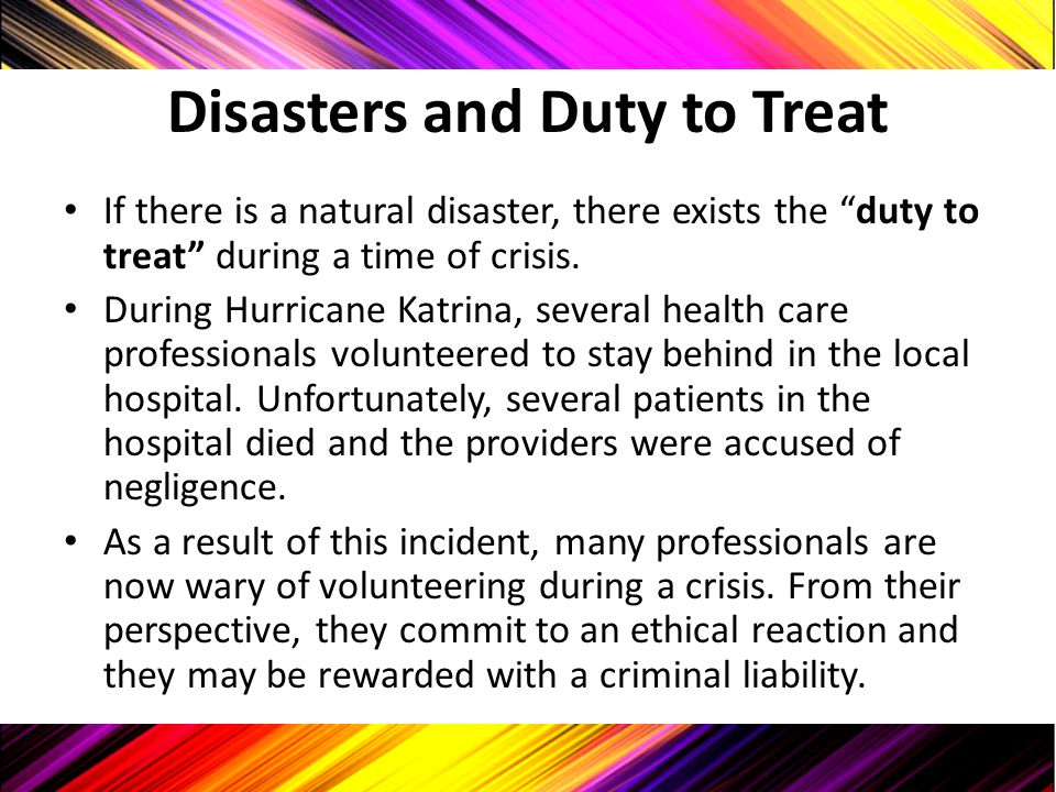 "Disasters and Duty to Treat If there is a natural disaster, there exists the ""duty to treat"" during a time of crisis. During Hurricane Katrina, severa"