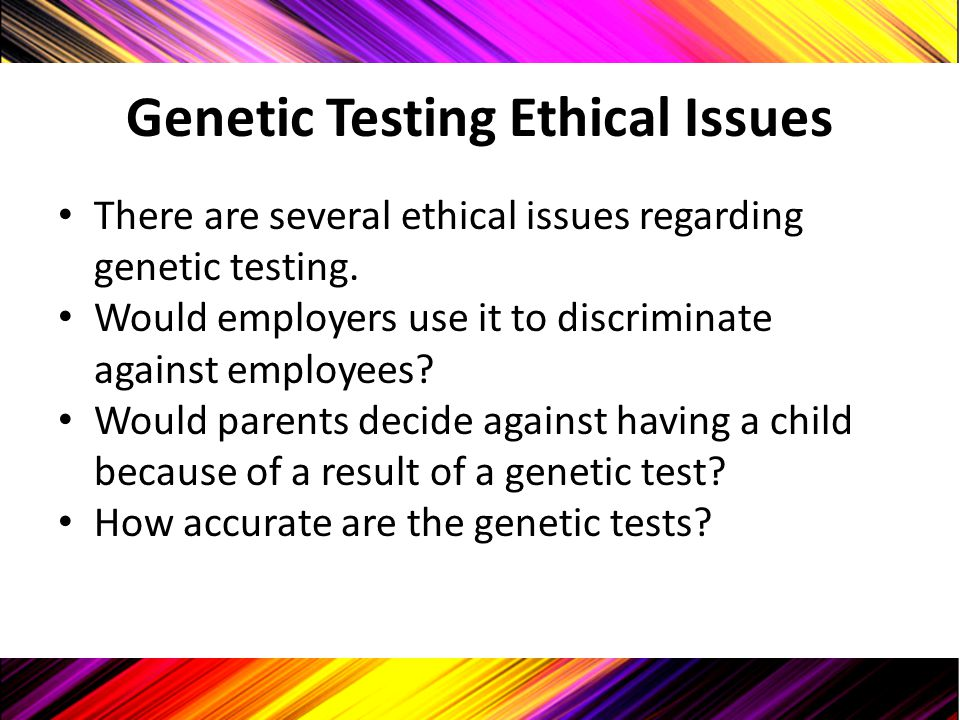 Genetic Testing Ethical Issues There are several ethical issues regarding genetic testing. Would employers use it to discriminate against employees? W