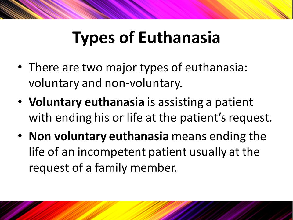 Types of Euthanasia There are two major types of euthanasia: voluntary and non-voluntary. Voluntary euthanasia is assisting a patient with ending his