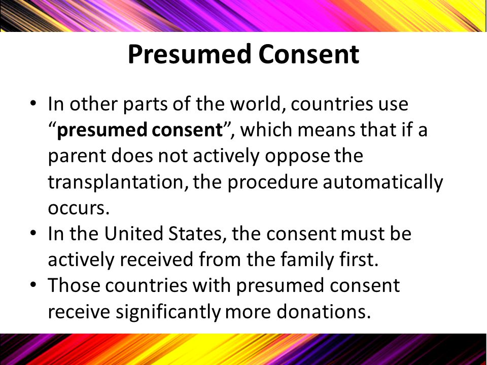 "Presumed Consent In other parts of the world, countries use ""presumed consent"", which means that if a parent does not actively oppose the transplantat"