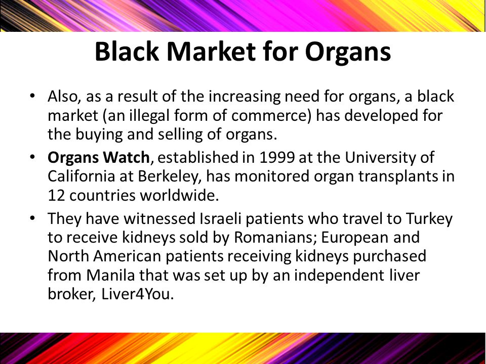 Black Market for Organs Also, as a result of the increasing need for organs, a black market (an illegal form of commerce) has developed for the buying