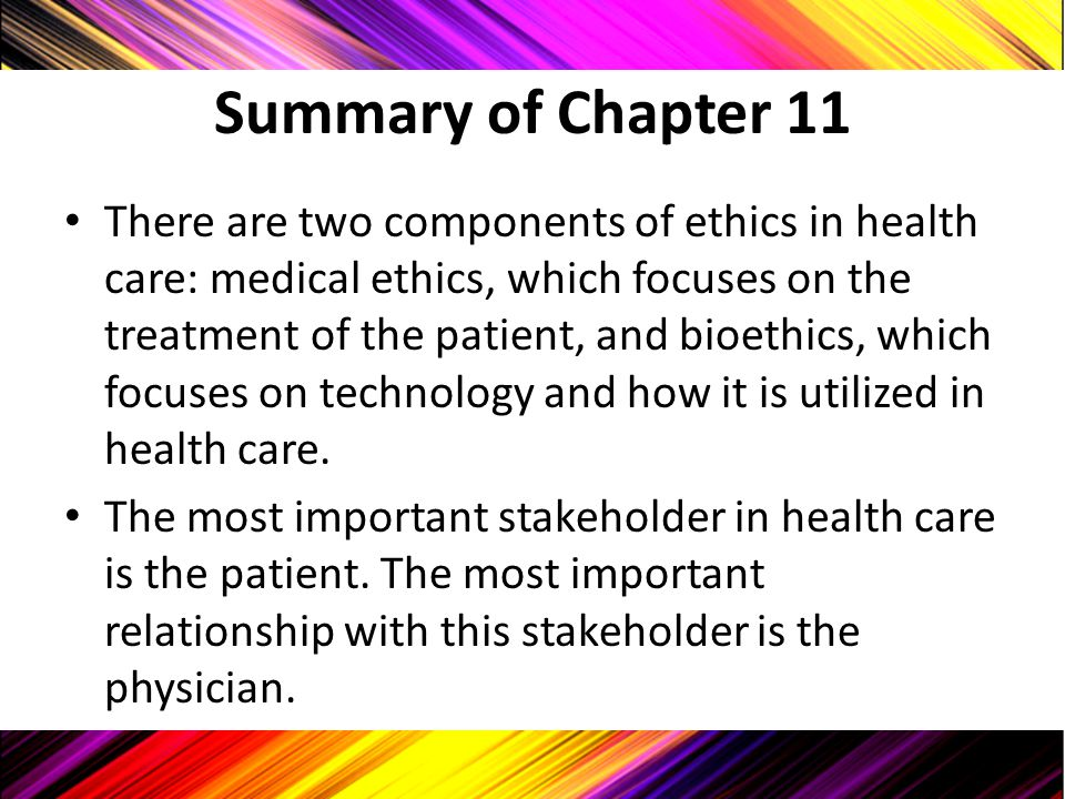 Summary of Chapter 11 There are two components of ethics in health care: medical ethics, which focuses on the treatment of the patient, and bioethics,