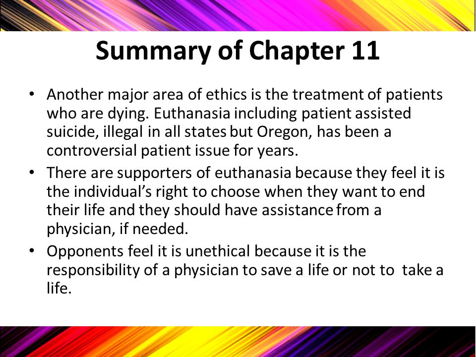Summary of Chapter 11 Another major area of ethics is the treatment of patients who are dying. Euthanasia including patient assisted suicide, illegal