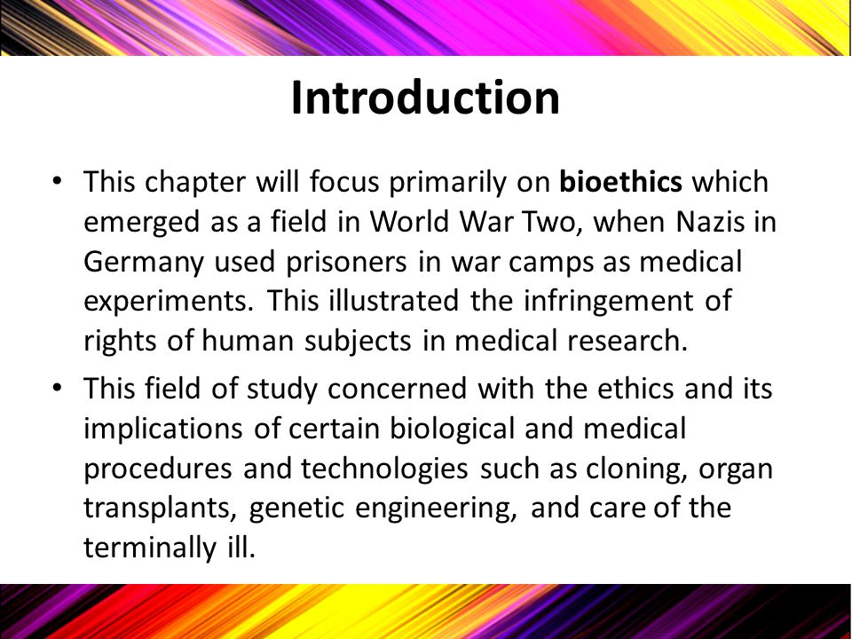 Introduction This chapter will focus primarily on bioethics which emerged as a field in World War Two, when Nazis in Germany used prisoners in war cam